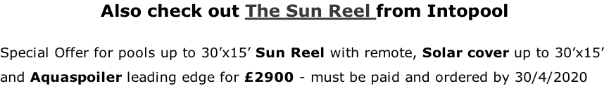 Also check out The Sun Reel from Intopool  Special Offer for pools up to 30'x15' Sun Reel with remote, Solar cover up to 30'x15'  and Aquaspoiler leading edge for £2900 - must be paid and ordered by 30/4/2020